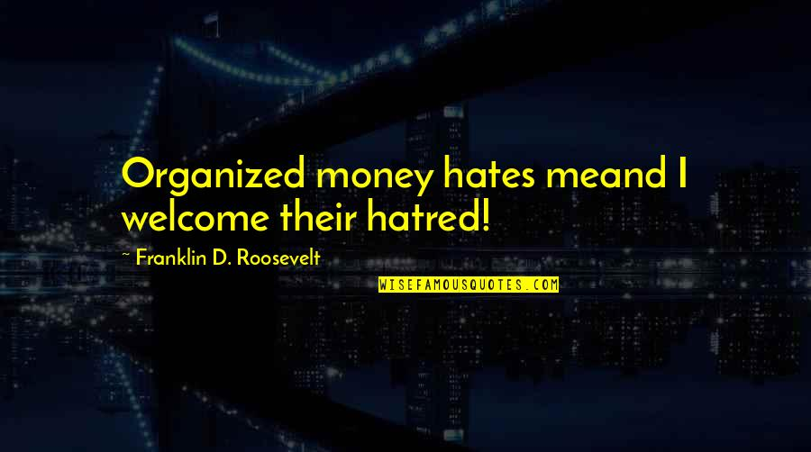 Franklin Roosevelt Quotes By Franklin D. Roosevelt: Organized money hates meand I welcome their hatred!