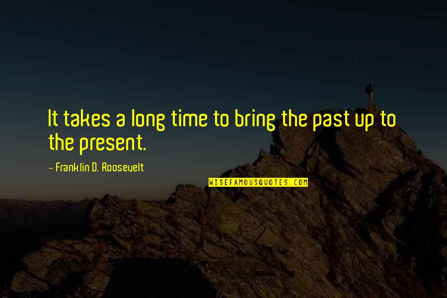 Franklin Roosevelt Quotes By Franklin D. Roosevelt: It takes a long time to bring the