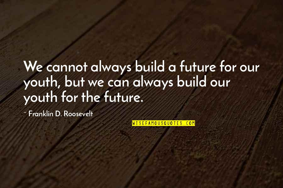 Franklin Roosevelt Quotes By Franklin D. Roosevelt: We cannot always build a future for our