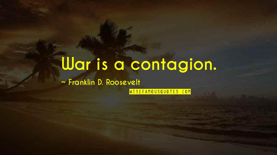 Franklin Roosevelt Quotes By Franklin D. Roosevelt: War is a contagion.