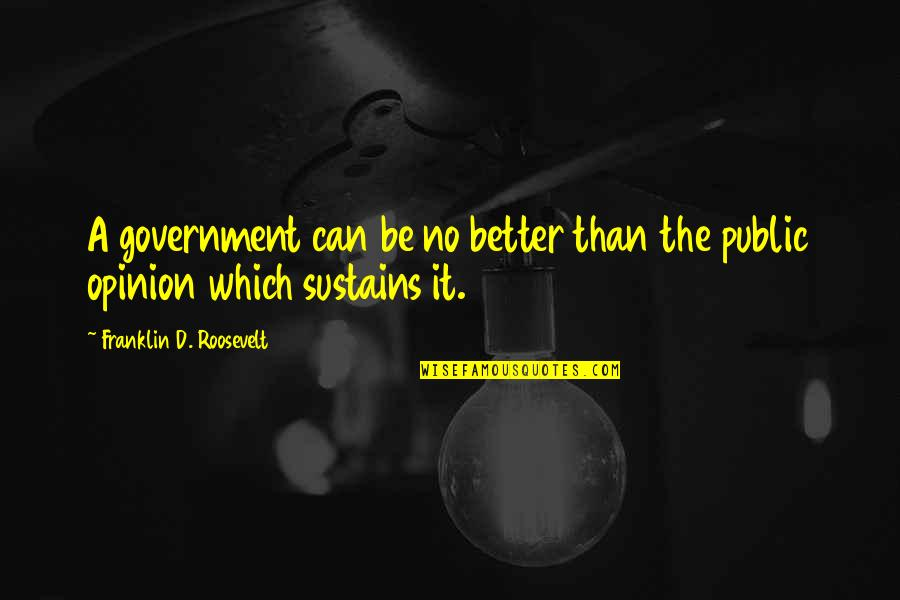 Franklin Roosevelt Quotes By Franklin D. Roosevelt: A government can be no better than the