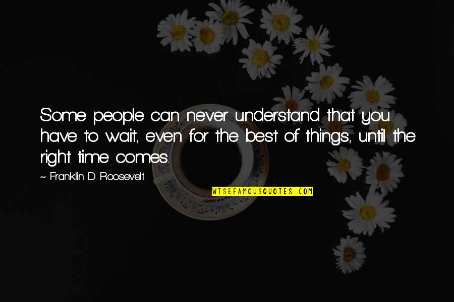 Franklin Roosevelt Quotes By Franklin D. Roosevelt: Some people can never understand that you have