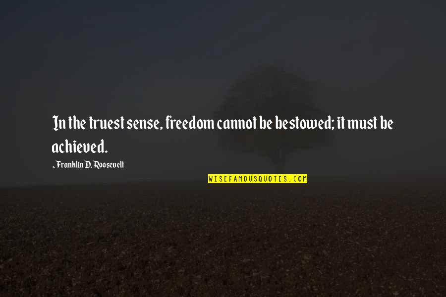 Franklin Roosevelt Quotes By Franklin D. Roosevelt: In the truest sense, freedom cannot be bestowed;