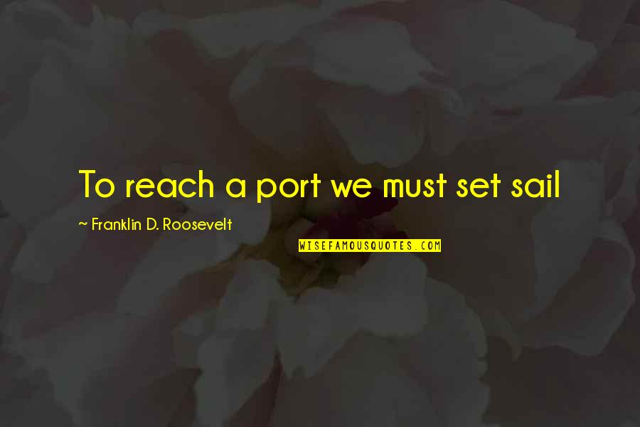 Franklin Roosevelt Quotes By Franklin D. Roosevelt: To reach a port we must set sail