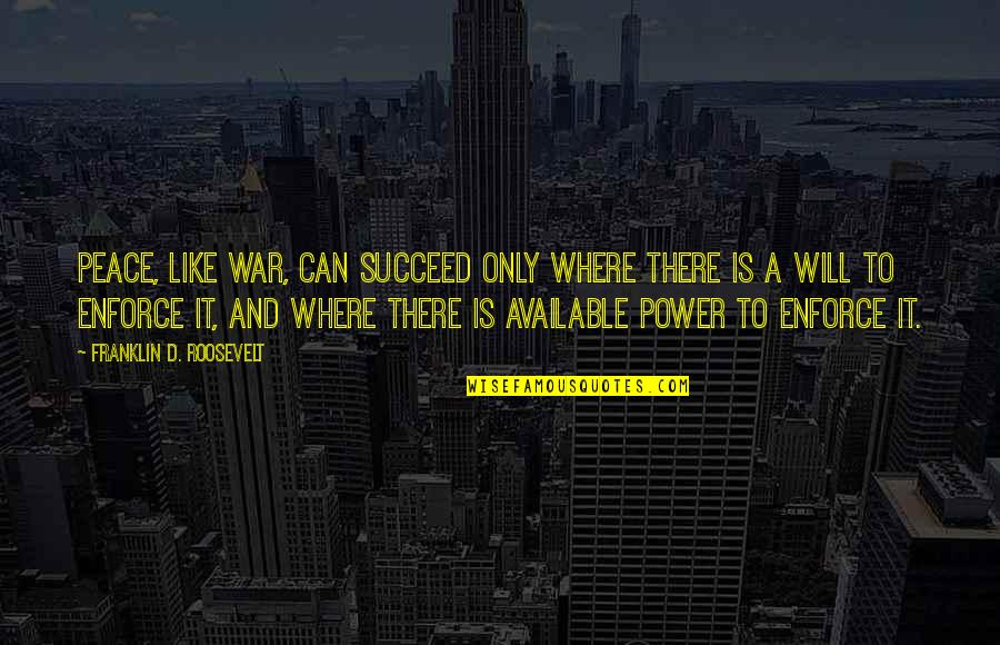 Franklin Roosevelt Quotes By Franklin D. Roosevelt: Peace, like war, can succeed only where there