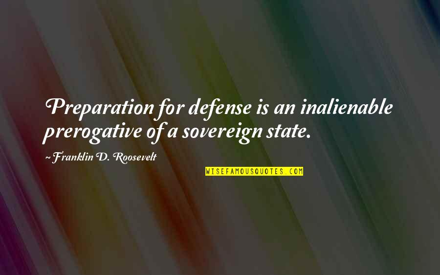 Franklin Roosevelt Quotes By Franklin D. Roosevelt: Preparation for defense is an inalienable prerogative of