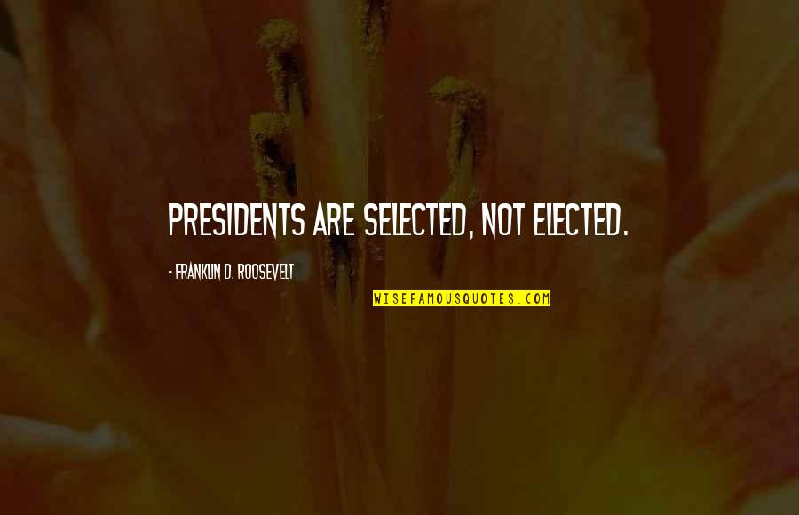 Franklin Roosevelt Quotes By Franklin D. Roosevelt: Presidents are selected, not elected.