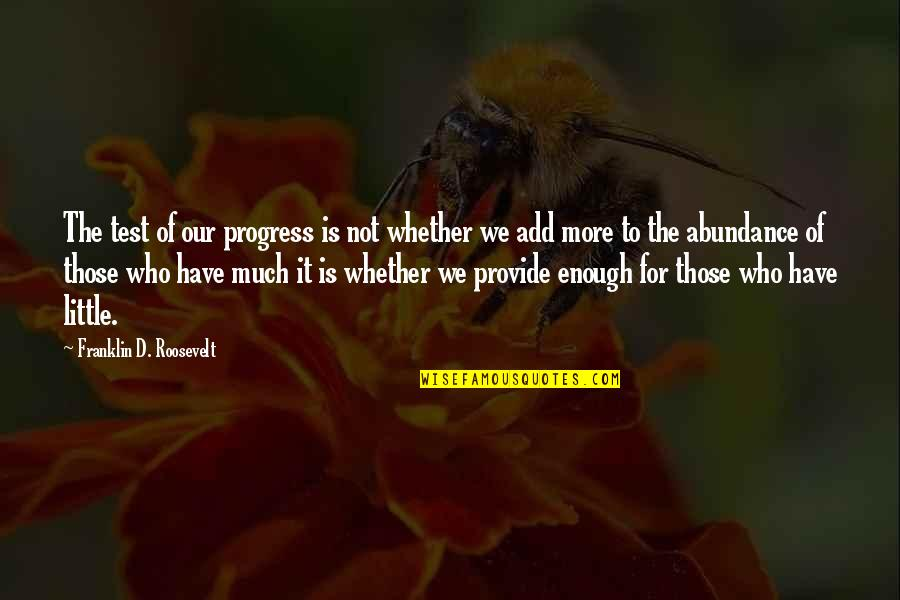 Franklin Roosevelt Quotes By Franklin D. Roosevelt: The test of our progress is not whether