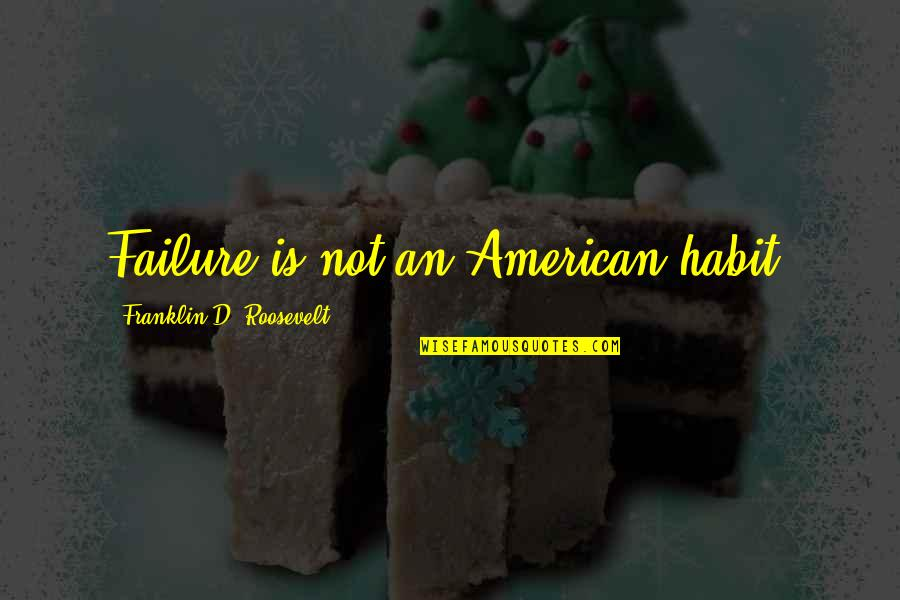 Franklin Roosevelt Quotes By Franklin D. Roosevelt: Failure is not an American habit.