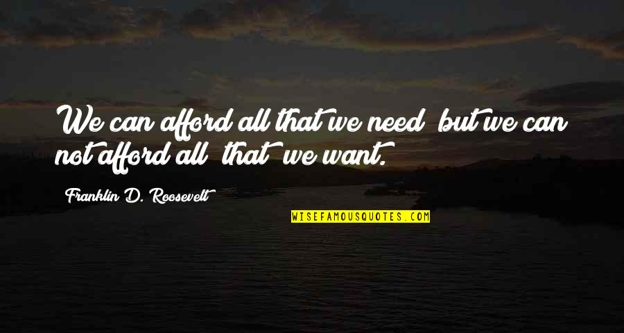 Franklin Roosevelt Quotes By Franklin D. Roosevelt: We can afford all that we need; but