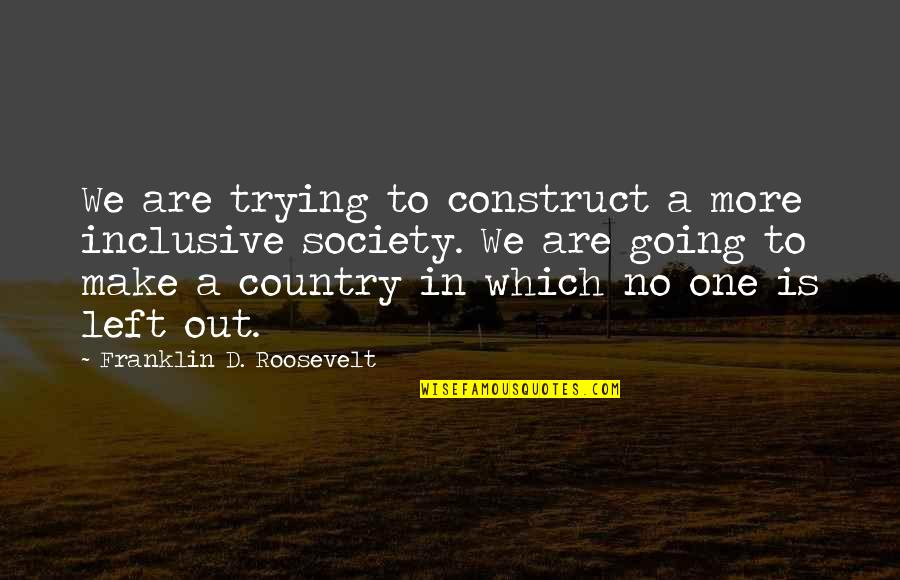 Franklin Roosevelt Quotes By Franklin D. Roosevelt: We are trying to construct a more inclusive