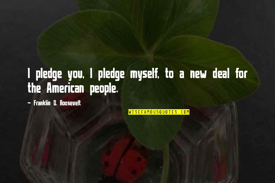 Franklin Roosevelt Quotes By Franklin D. Roosevelt: I pledge you, I pledge myself, to a