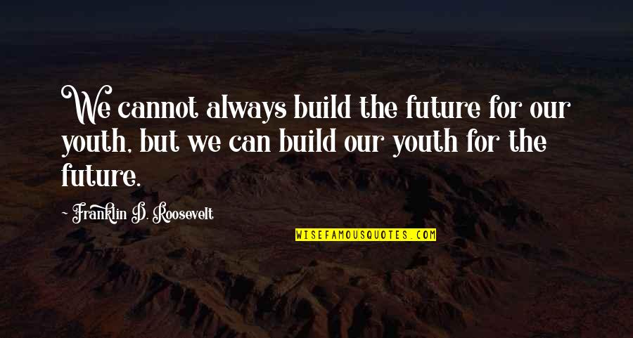 Franklin Roosevelt Quotes By Franklin D. Roosevelt: We cannot always build the future for our