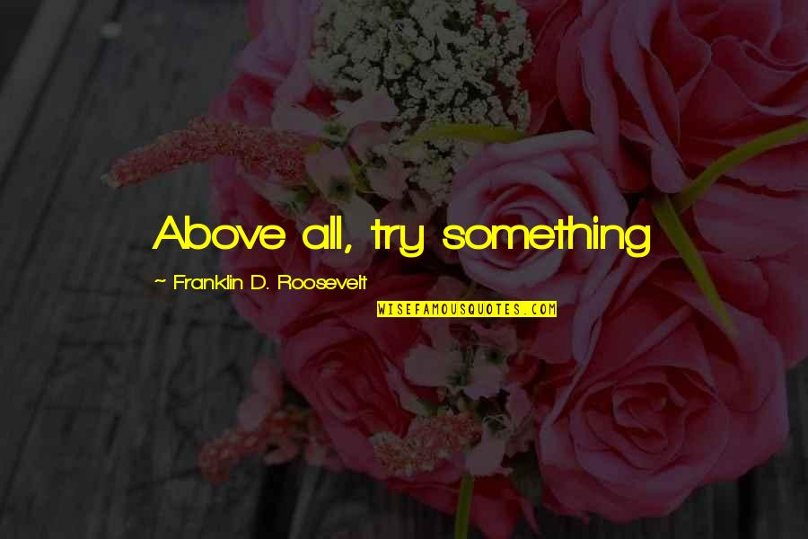 Franklin Roosevelt Quotes By Franklin D. Roosevelt: Above all, try something
