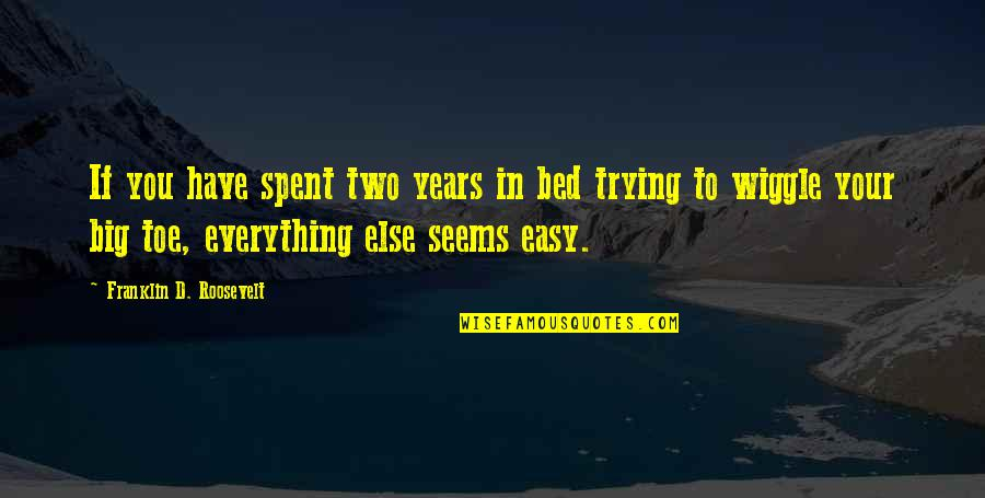 Franklin Roosevelt Quotes By Franklin D. Roosevelt: If you have spent two years in bed