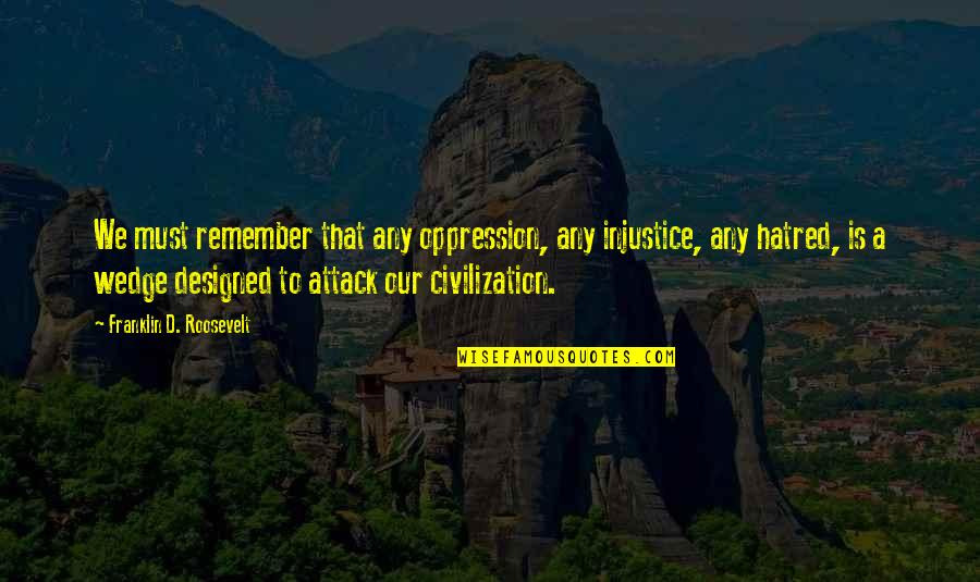 Franklin Roosevelt Quotes By Franklin D. Roosevelt: We must remember that any oppression, any injustice,