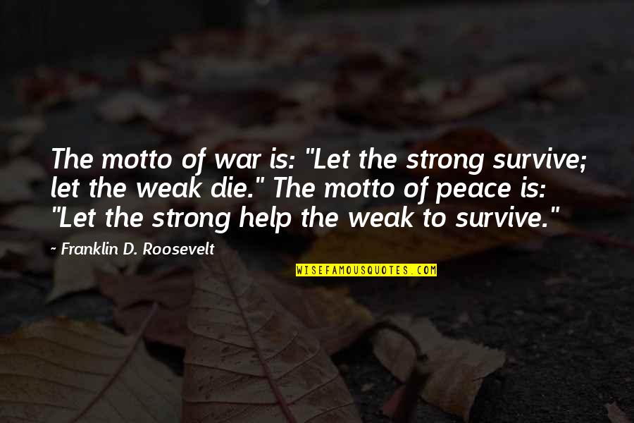 "Franklin Roosevelt Quotes By Franklin D. Roosevelt: The motto of war is: ""Let the strong"