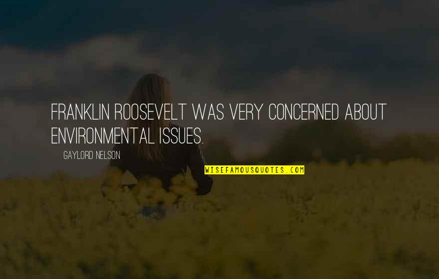 Franklin Roosevelt Quotes By Gaylord Nelson: Franklin Roosevelt was very concerned about environmental issues.