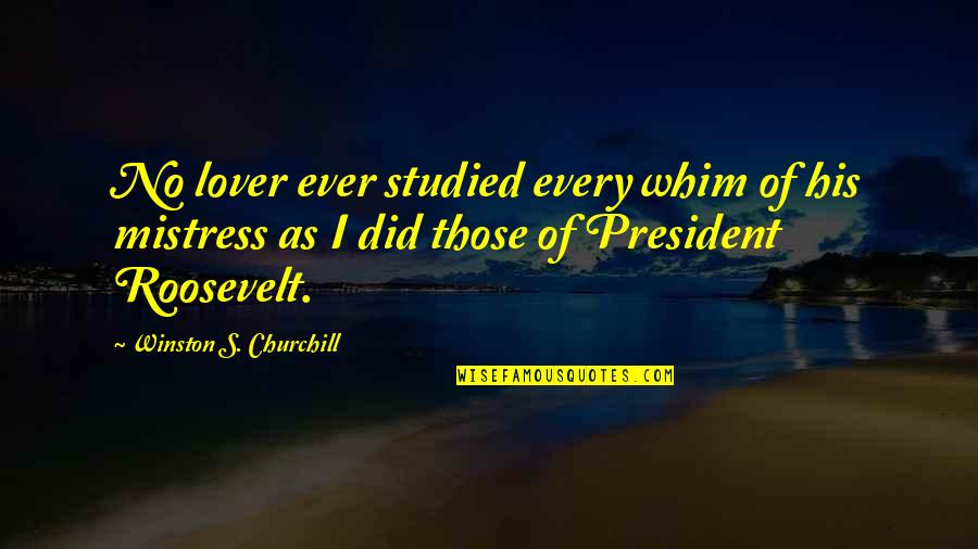 Franklin Roosevelt Quotes By Winston S. Churchill: No lover ever studied every whim of his