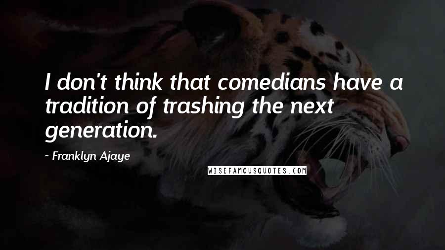 Franklyn Ajaye quotes: I don't think that comedians have a tradition of trashing the next generation.