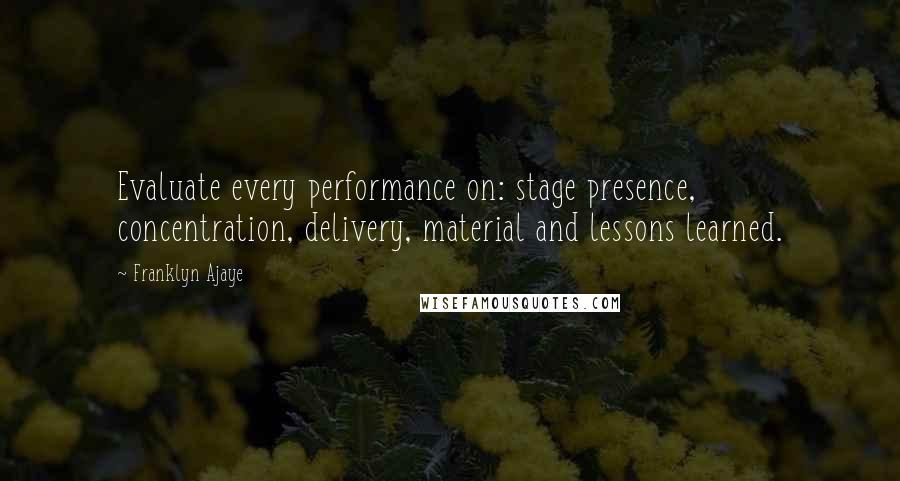 Franklyn Ajaye quotes: Evaluate every performance on: stage presence, concentration, delivery, material and lessons learned.