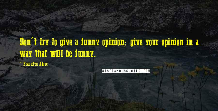 Franklyn Ajaye quotes: Don't try to give a funny opinion; give your opinion in a way that will be funny.
