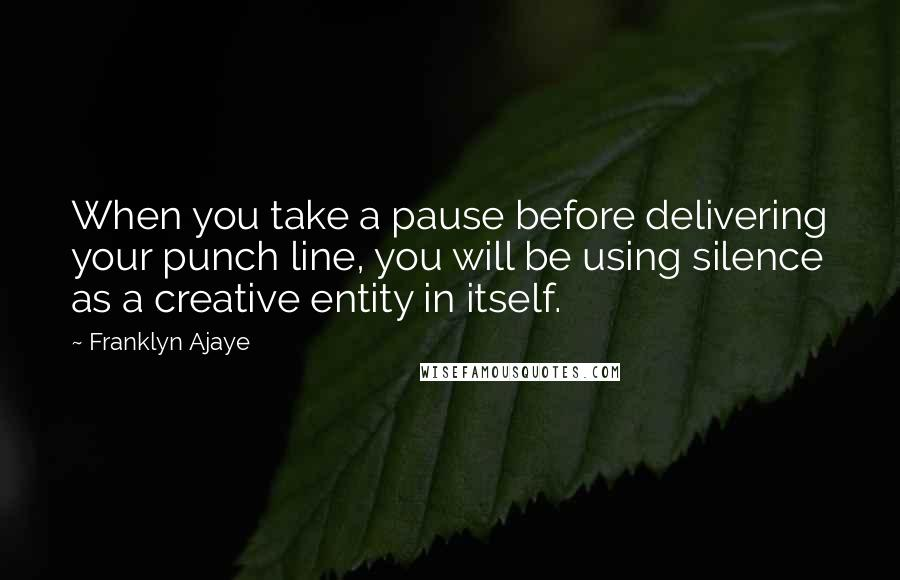 Franklyn Ajaye quotes: When you take a pause before delivering your punch line, you will be using silence as a creative entity in itself.