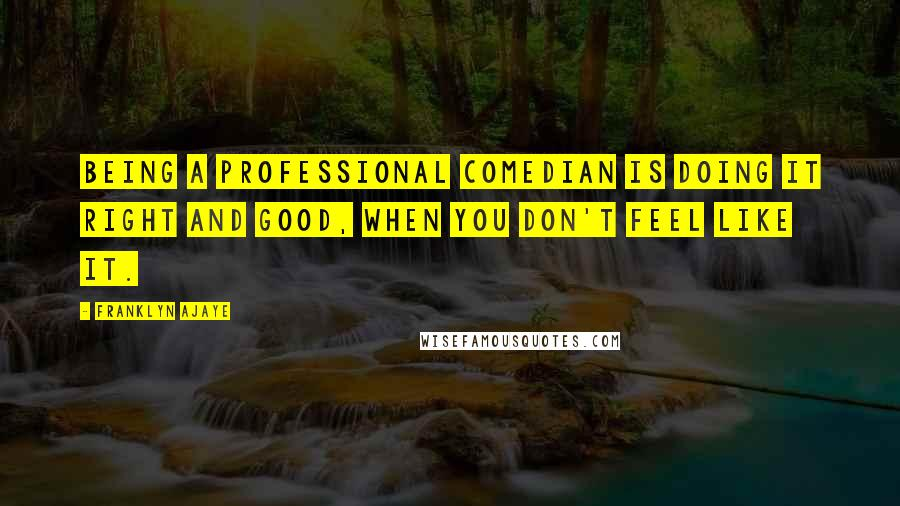 Franklyn Ajaye quotes: Being a professional comedian is doing it right and good, when you don't feel like it.