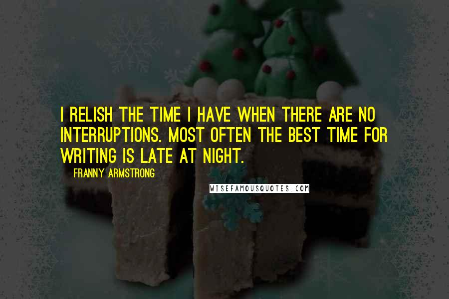 Franny Armstrong quotes: I relish the time I have when there are no interruptions. Most often the best time for writing is late at night.