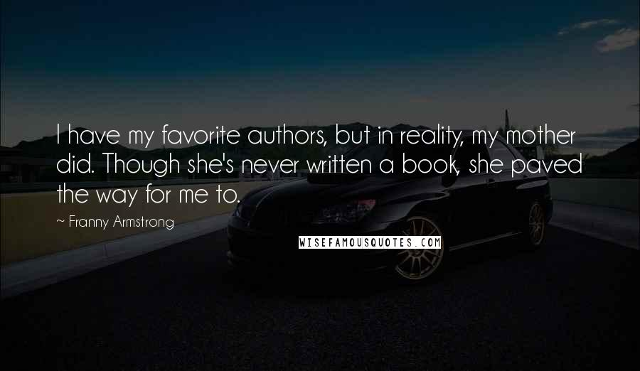 Franny Armstrong quotes: I have my favorite authors, but in reality, my mother did. Though she's never written a book, she paved the way for me to.