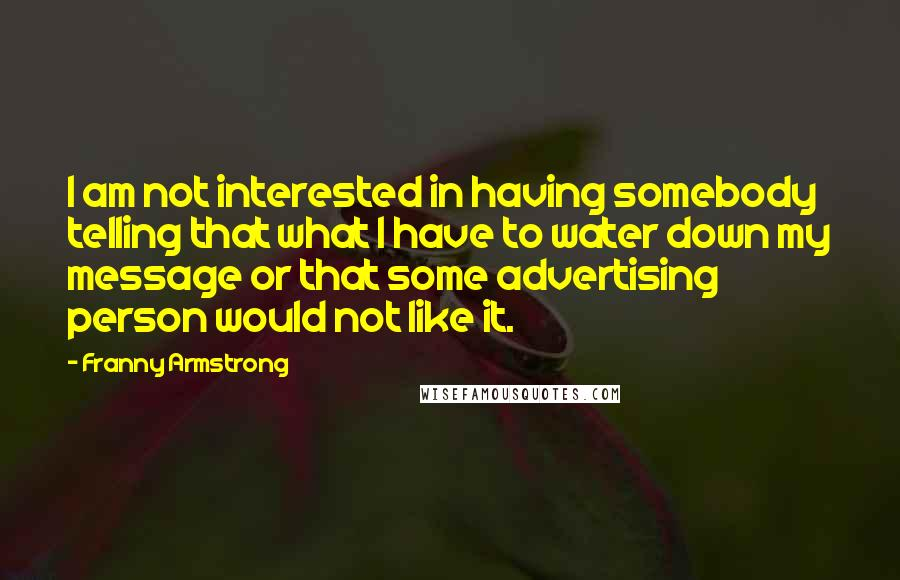 Franny Armstrong quotes: I am not interested in having somebody telling that what I have to water down my message or that some advertising person would not like it.