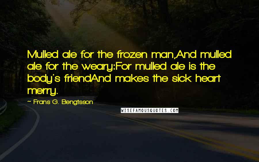 Frans G. Bengtsson quotes: Mulled ale for the frozen man,And mulled ale for the weary:For mulled ale is the body's friendAnd makes the sick heart merry.