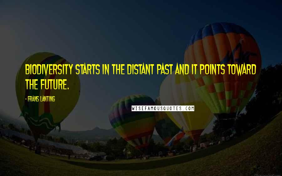 Frans Lanting quotes: Biodiversity starts in the distant past and it points toward the future.
