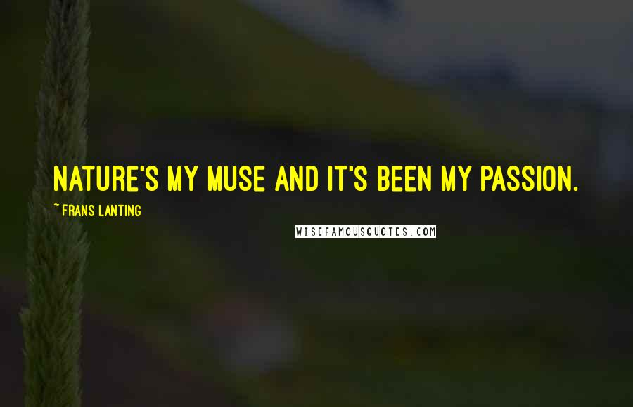 Frans Lanting quotes: Nature's my muse and it's been my passion.