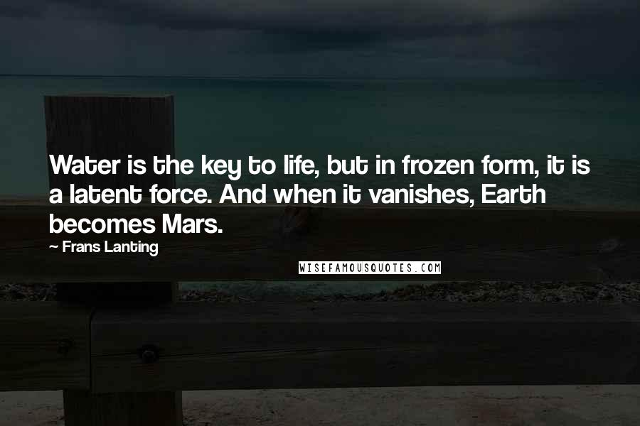 Frans Lanting quotes: Water is the key to life, but in frozen form, it is a latent force. And when it vanishes, Earth becomes Mars.