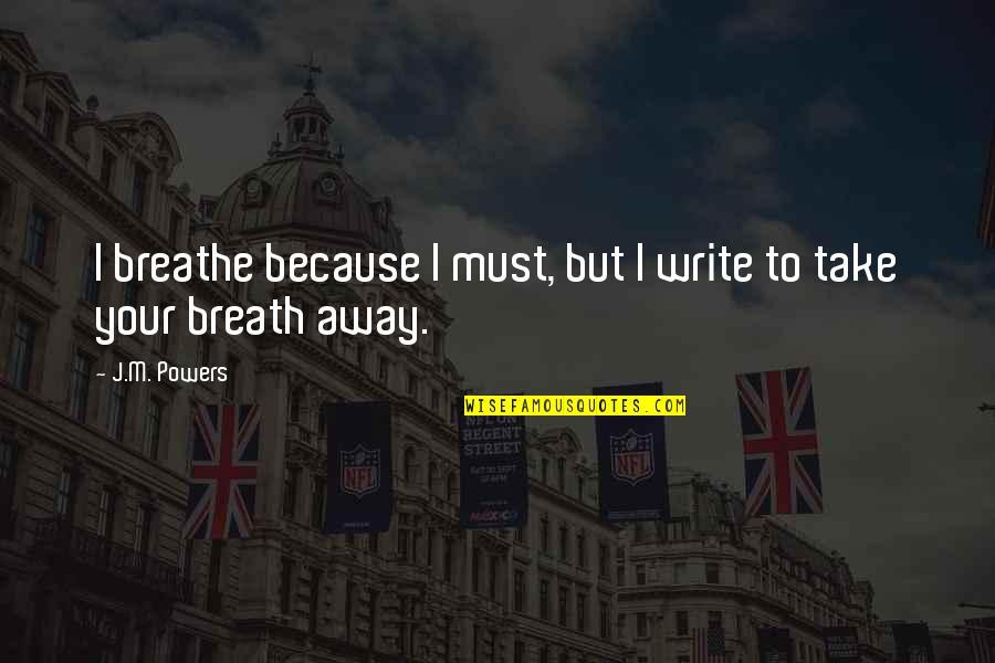 Fransua Laroshfuko Quotes By J.M. Powers: I breathe because I must, but I write