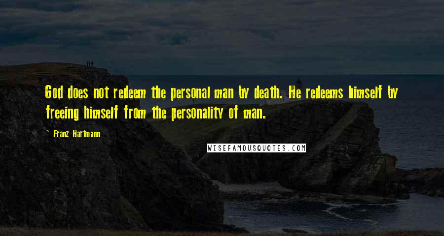 Franz Hartmann quotes: God does not redeem the personal man by death. He redeems himself by freeing himself from the personality of man.