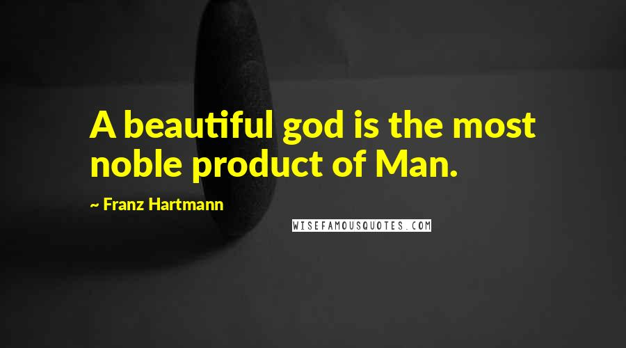 Franz Hartmann quotes: A beautiful god is the most noble product of Man.