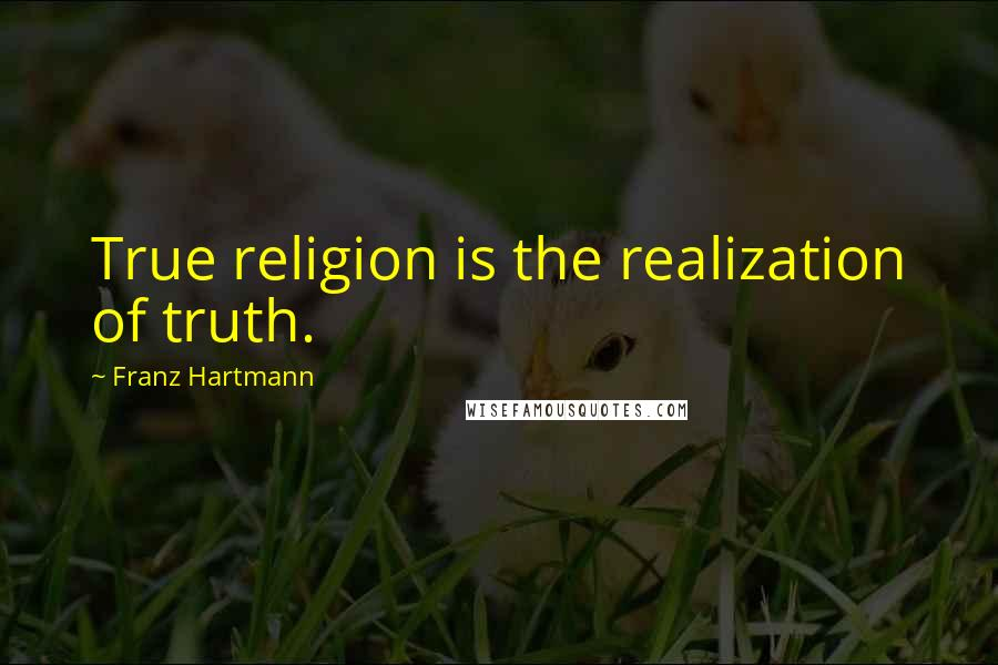 Franz Hartmann quotes: True religion is the realization of truth.