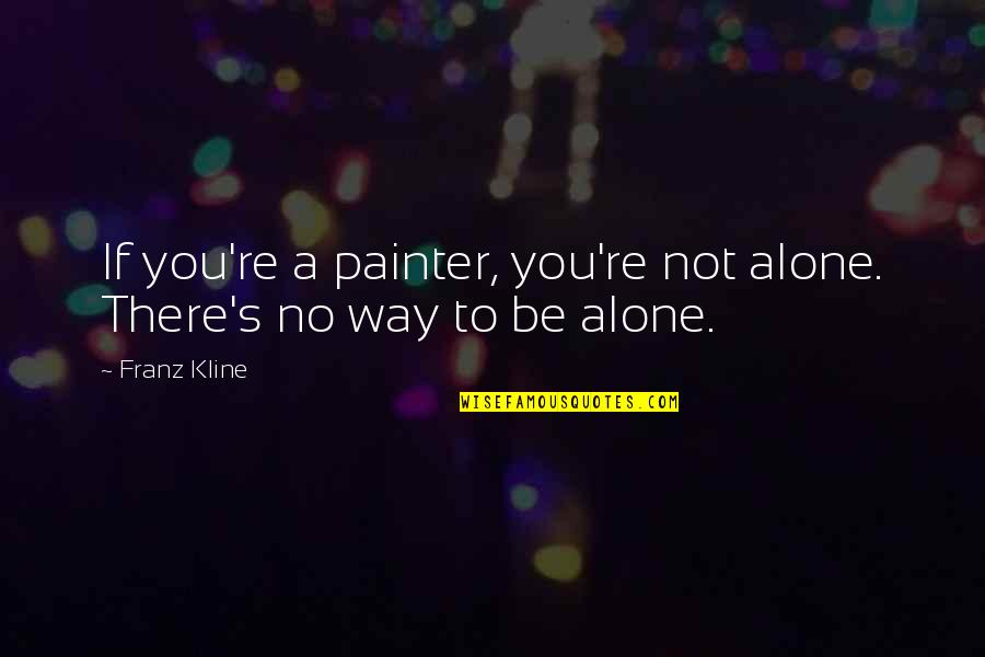 Franz Kline Quotes By Franz Kline: If you're a painter, you're not alone. There's