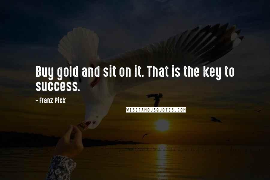 Franz Pick quotes: Buy gold and sit on it. That is the key to success.