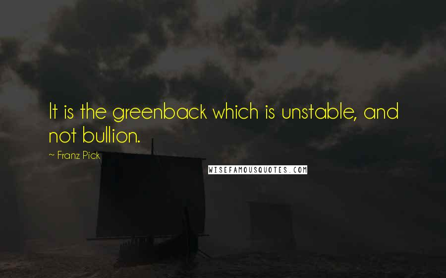 Franz Pick quotes: It is the greenback which is unstable, and not bullion.