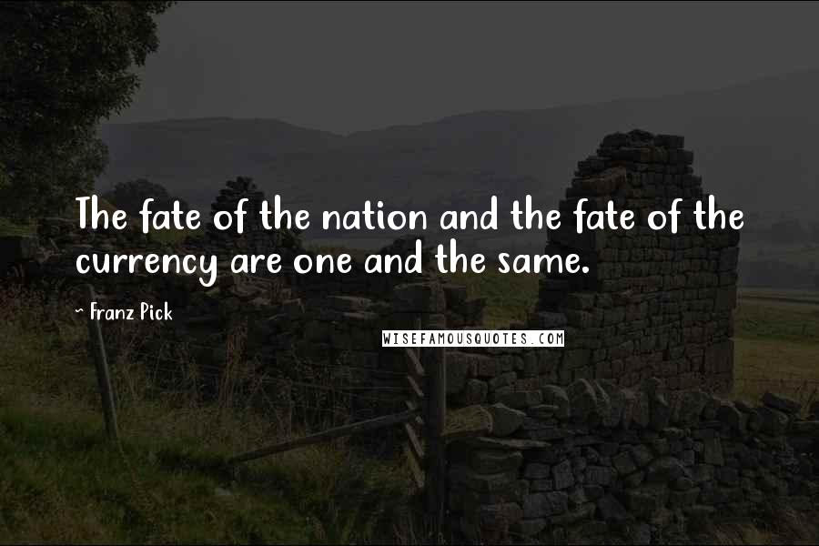 Franz Pick quotes: The fate of the nation and the fate of the currency are one and the same.
