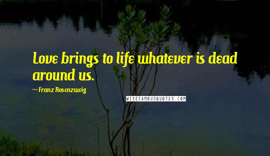 Franz Rosenzweig quotes: Love brings to life whatever is dead around us.