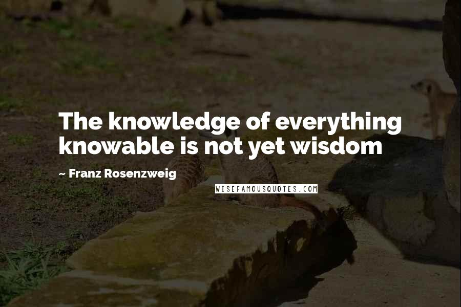 Franz Rosenzweig quotes: The knowledge of everything knowable is not yet wisdom