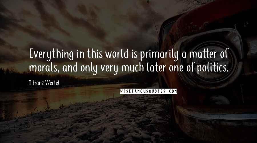 Franz Werfel quotes: Everything in this world is primarily a matter of morals, and only very much later one of politics.