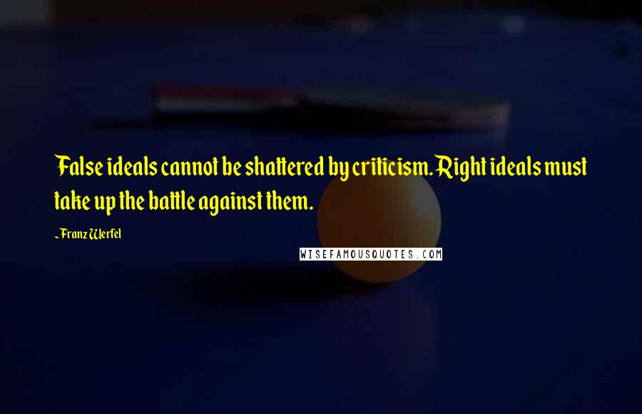 Franz Werfel quotes: False ideals cannot be shattered by criticism. Right ideals must take up the battle against them.