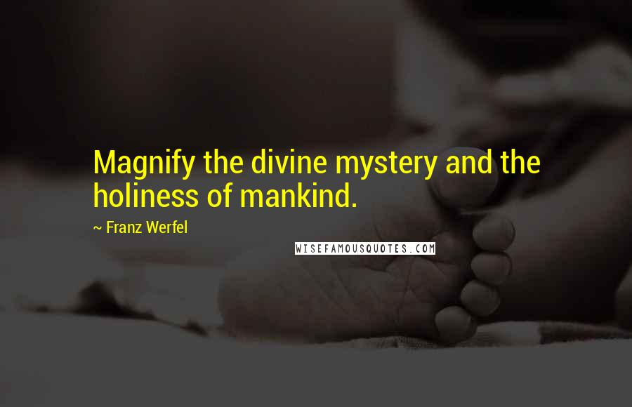 Franz Werfel quotes: Magnify the divine mystery and the holiness of mankind.