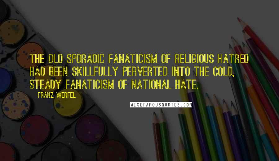 Franz Werfel quotes: The old sporadic fanaticism of religious hatred had been skillfully perverted into the cold, steady fanaticism of national hate.