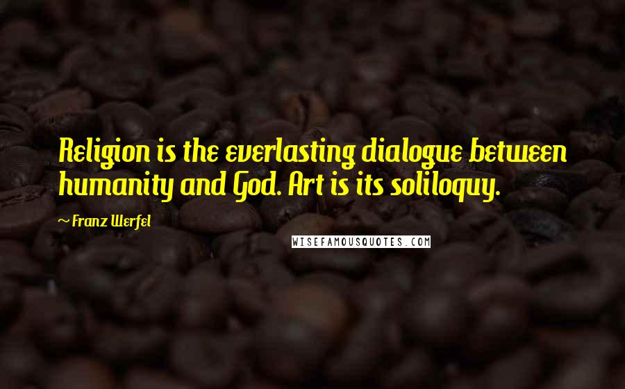 Franz Werfel quotes: Religion is the everlasting dialogue between humanity and God. Art is its soliloquy.